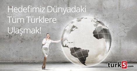 Hedefimiz Dünyadaki tüm Türklere ulaşmak