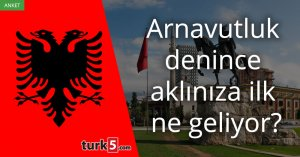[Anket] Arnavutluk denince aklınıza ilk ne geliyor?